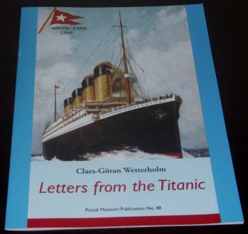 Letters from the TITANIC by Claes-Göran Wetterholm. Surviving letters and postcards written prior to the Titanic's departure, during her short trip and after the disaster. Booklet published for the 2001 Stockholm Postal Museum exhibition, 23 pages.